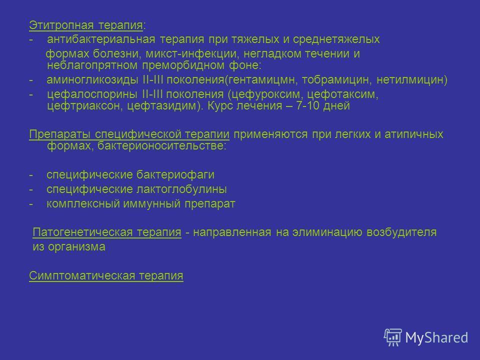Этитропная терапия: -антибактериальная терапия при тяжелых и среднетяжелых формах болезни, микст-инфекции, негладком течении и неблагопрятном преморбидном фоне: - аминогликозиды II-III поколения(гентамицмн, тобрамицин, нетилмицин) -цефалоспорины II-I