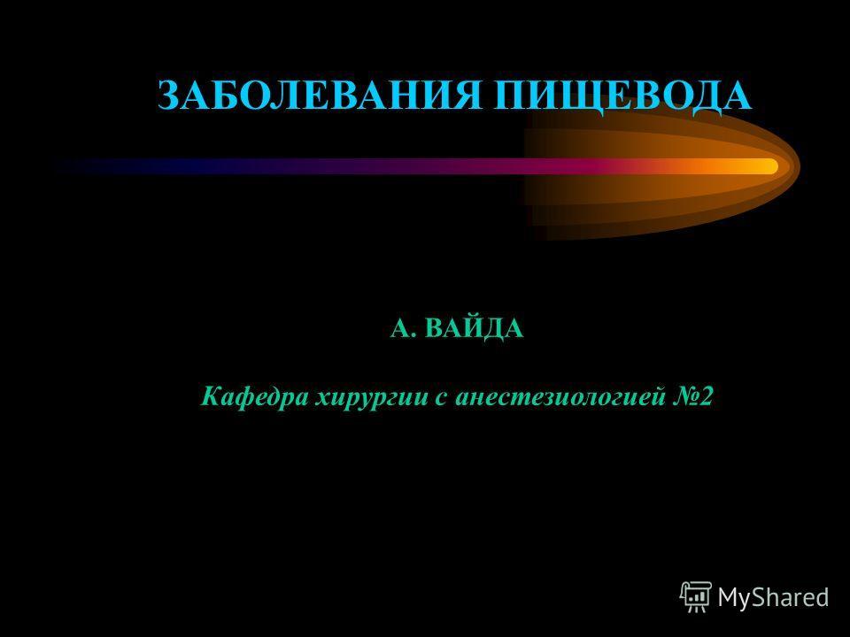 ЗАБОЛЕВАНИЯ ПИЩЕВОДА А. ВАЙДА Кафедра хирургии с анестезиологией 2