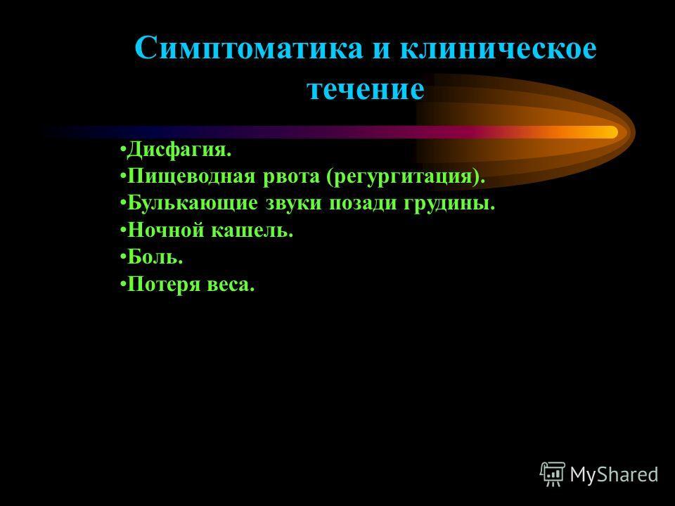 Симптоматика и клиническое течение Дисфагия. Пищеводная рвота (регургитация). Булькающие звуки позади грудины. Ночной кашель. Боль. Потеря веса.