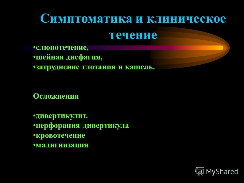 Симптоматика и клиническое течение слюнотечение, шейная дисфагия, затруднение глотания и кашель. Осложнения дивертикулит. перфорация дивертикула кровотечение малигнизация