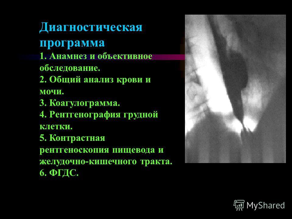 Диагностическая программа 1. Анамнез и объективное обследование. 2. Общий анализ крови и мочи. 3. Коагулограмма. 4. Рентгенография грудной клетки. 5. Контрастная рентгеноскопия пищевода и желудочно-кишечного тракта. 6. ФГДС.