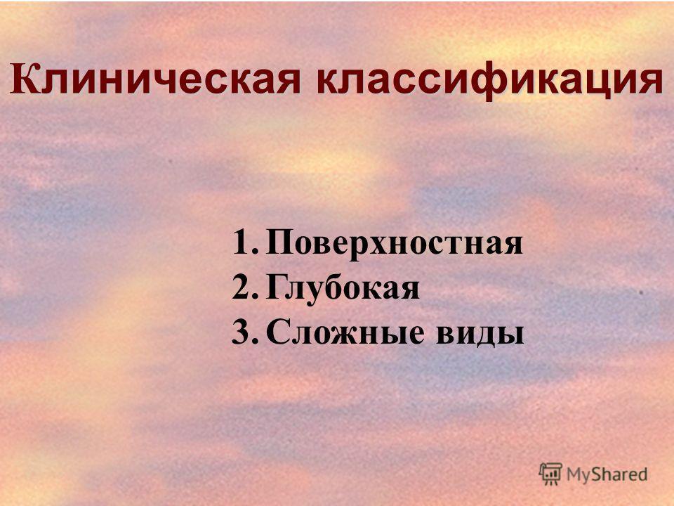 К линическая классификация 1.Поверхностная 2.Глубокая 3.Сложные виды