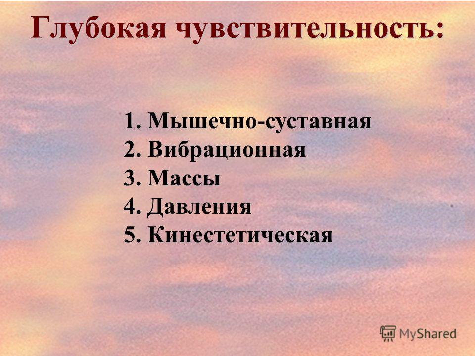 Глубокая чувствительность: 1.Мышечно-суставная 2.Вибрационная 3.Массы 4.Давления 5.Кинестетическая