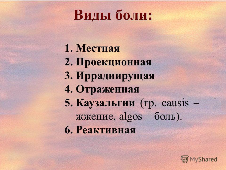 Виды боли: 1.Местная 2.Проекционная 3.Иррадиирущая 4.Отраженная 5.Каузальгии (гр. causis – жжение, algos – боль). 6.Реактивная