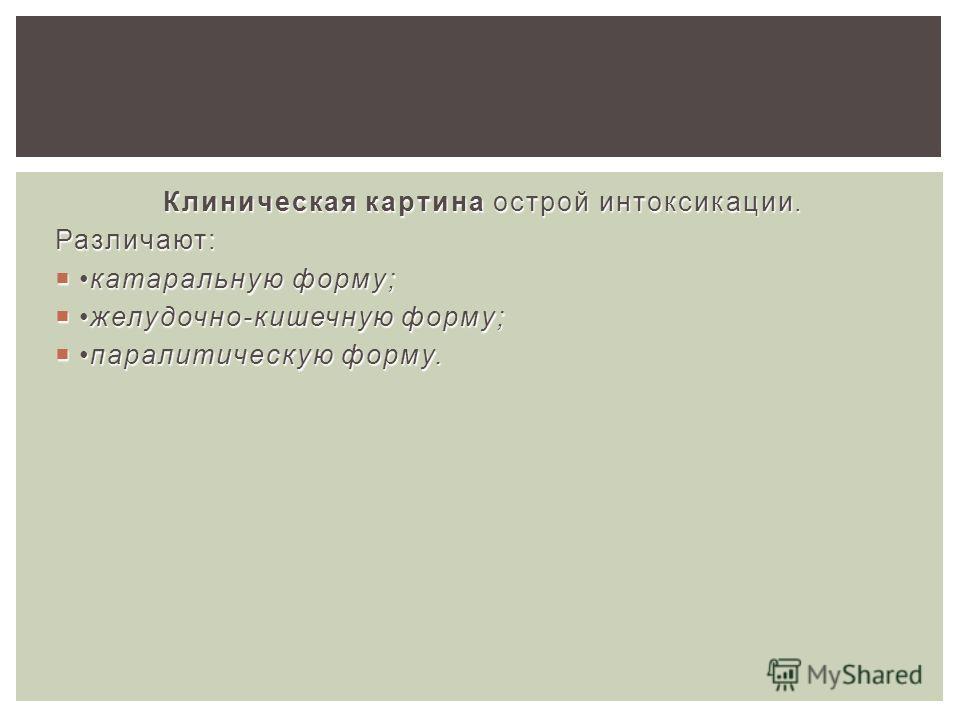 Клиническая картина острой интоксикации. Различают: катаральную форму;катаральную форму; желудочно-кишечную форму;желудочно-кишечную форму; паралитическую форму.паралитическую форму.