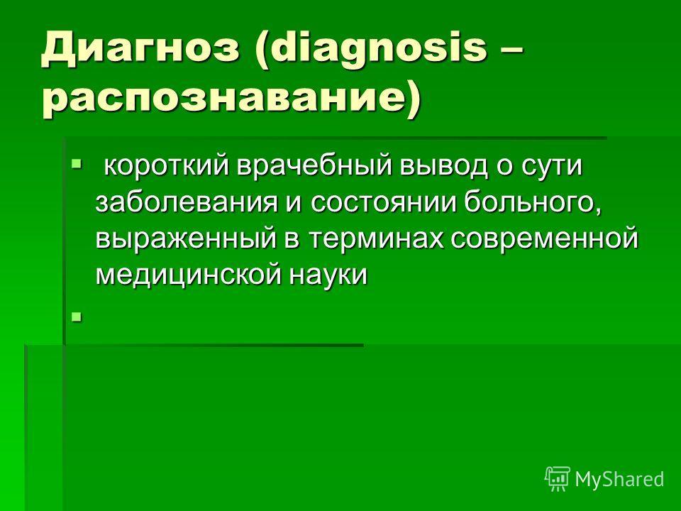 Диагноз (diagnosis – распознавание) короткий врачебный вывод о сути заболевания и состоянии больного, выраженный в терминах современной медицинской науки короткий врачебный вывод о сути заболевания и состоянии больного, выраженный в терминах современ