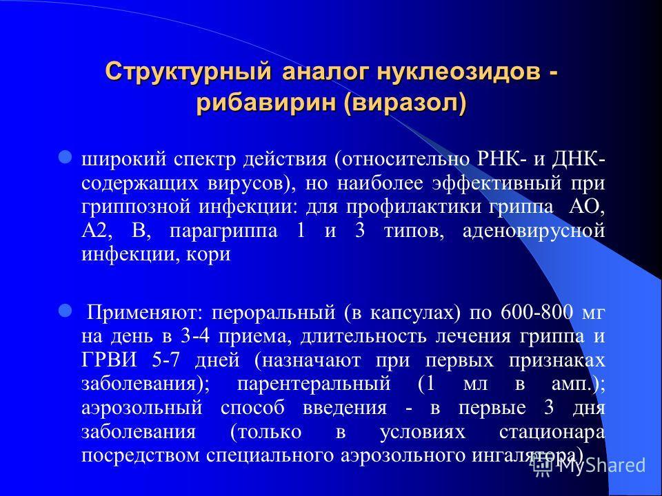 Структурный аналог нуклеозидов - рибавирин (виразол) широкий спектр действия (относительно РНК- и ДНК- содержащих вирусов), но наиболее эффективный при гриппозной инфекции: для профилактики гриппа АО, А2, В, парагриппа 1 и 3 типов, аденовирусной инфе