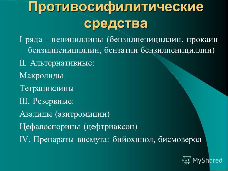 Противосифилитические средства I ряда - пенициллины (бензилпенициллин, прокаин бензилпенициллин, бензатин бензилпенициллин) ІІ. Альтернативные: Макролиды Тетрациклины ІІІ. Резервные: Азалиды (азитромицин) Цефалоспорины (цефтриаксон) ІV. Препараты вис