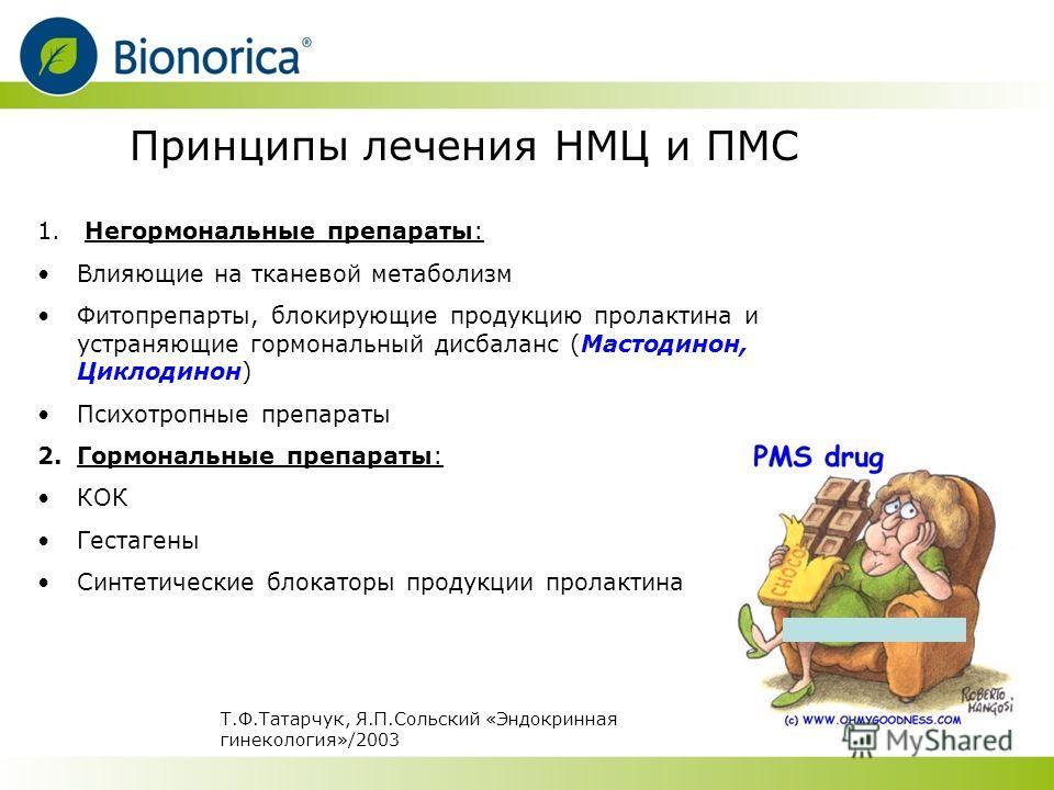 Принципы лечения НМЦ и ПМС 1. Негормональные препараты: Влияющие на тканевой метаболизм Фитопрепарты, блокирующие продукцию пролактина и устраняющие гормональный дисбаланс (Мастодинон, Циклодинон) Психотропные препараты 2.Гормональные препараты: КОК