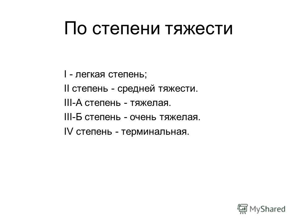 По степени тяжести І - легкая степень; II степень - средней тяжести. III-А степень - тяжелая. III-Б степень - очень тяжелая. IV степень - терминальная.