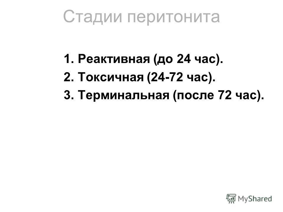Стадии перитонита 1.Реактивная (до 24 час). 2.Токсичная (24-72 час). 3.Терминальная (после 72 час).