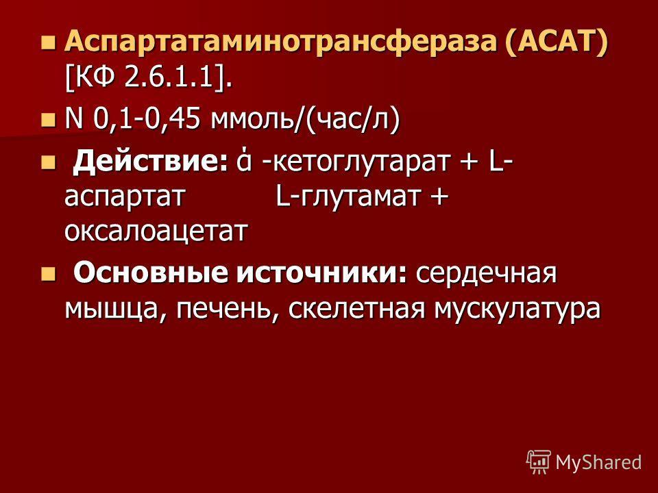 Аспартатаминотрансфераза (АСАТ) [КФ 2.6.1.1]. Аспартатаминотрансфераза (АСАТ) [КФ 2.6.1.1]. N 0,1-0,45 ммоль/(час/л) N 0,1-0,45 ммоль/(час/л) Действие: ά -кетоглутарат + L- аспартат L-глутамат + оксалоацетат Действие: ά -кетоглутарат + L- аспартат L-