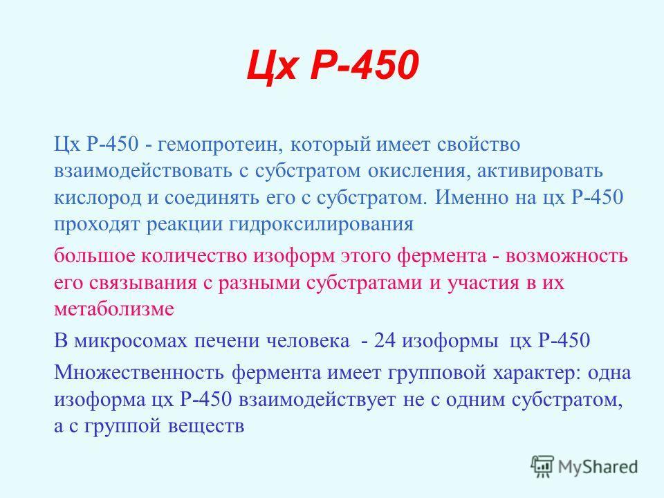 Цх Р-450 Цх Р-450 - гемопротеин, который имеет свойство взаимодействовать с субстратом окисления, активировать кислород и соединять его с субстратом. Именно на цх Р-450 проходят реакции гидроксилирования большое количество изоформ этого фермента - во