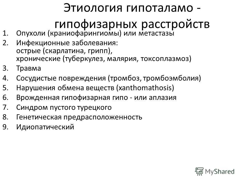 Этиология гипоталамо - гипофизарных расстройств 1.Опухоли (краниофарингиомы) или метастазы 2.Инфекционные заболевания: острые (скарлатина, грипп), хронические (туберкулез, малярия, токсоплазмоз) 3.Травма 4.Сосудистые повреждения (тромбоз, тромбоэмбол