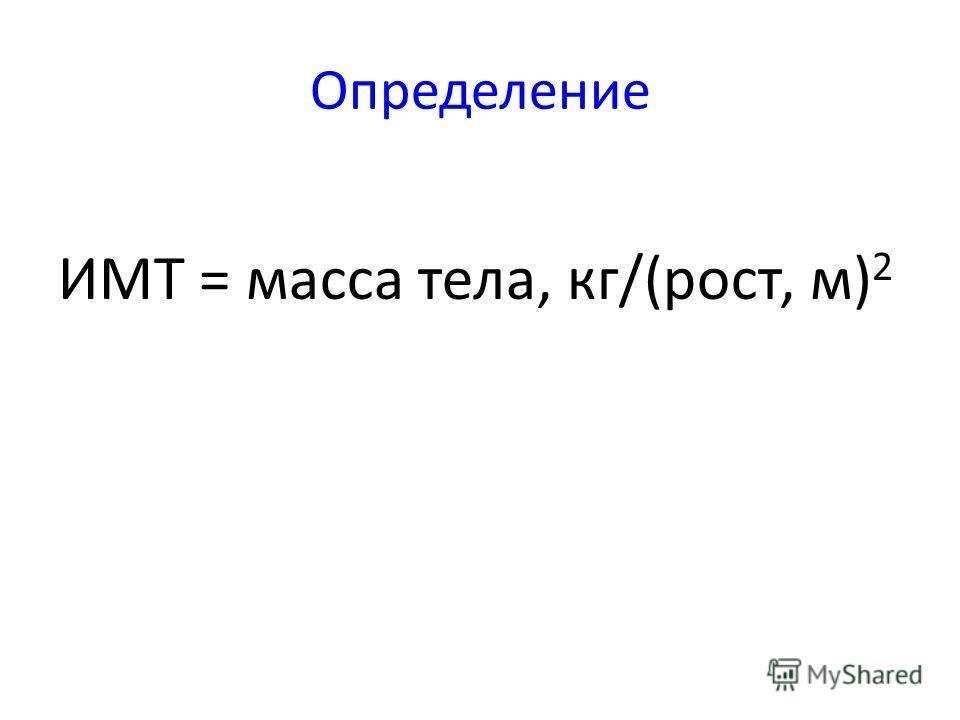 Определение ИМТ = масса тела, кг/(рост, м) 2