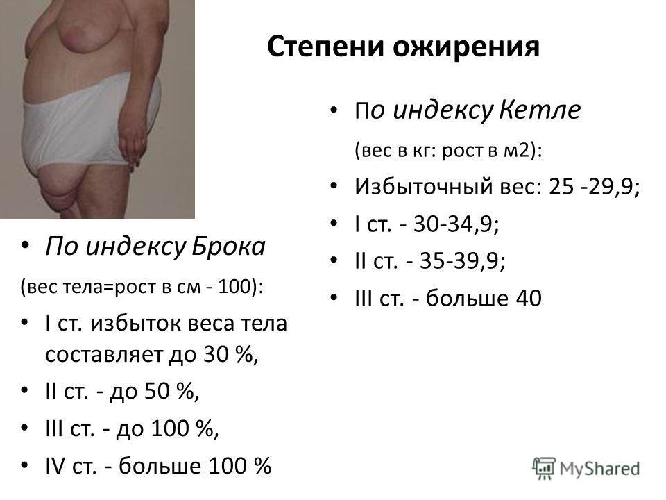 Степени ожирения По индексу Брока (вес тела=рост в см - 100): І ст. избыток веса тела составляет до 30 %, ІІ ст. - до 50 %, ІІІ ст. - до 100 %, ІV ст. - больше 100 % П о индексу Кетле (вес в кг: рост в м2): Избыточный вес: 25 -29,9; І ст. - 30-34,9;