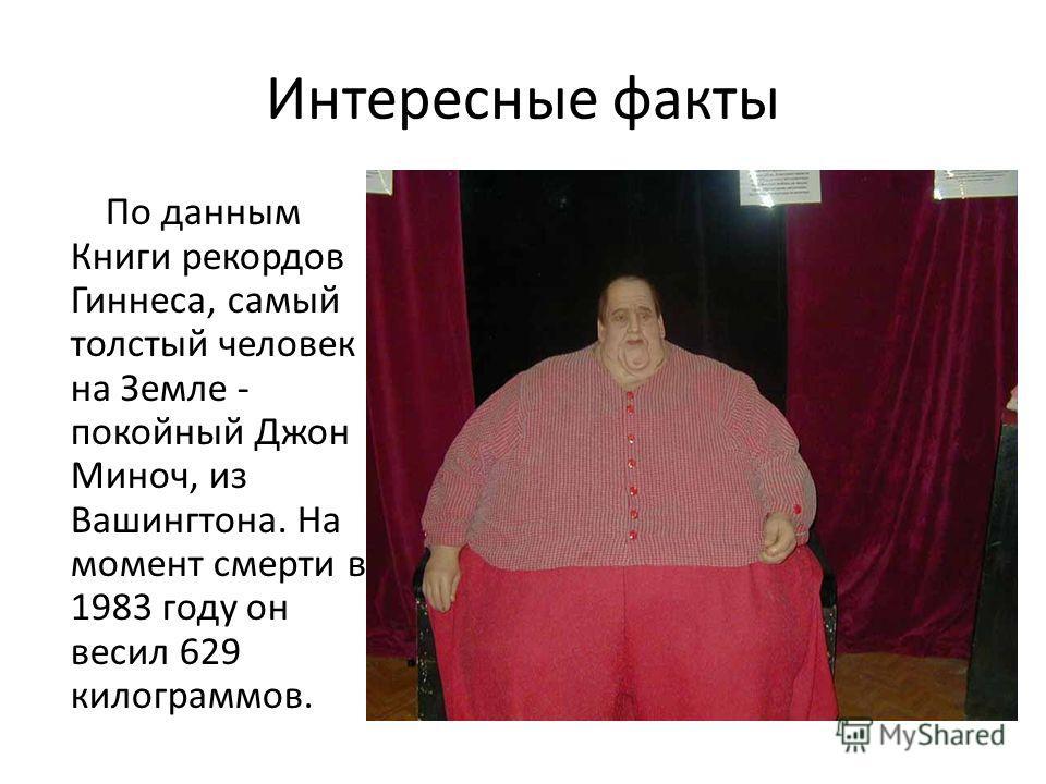 Интересные факты По данным Книги рекордов Гиннеса, самый толстый человек на Земле - покойный Джон Миноч, из Вашингтона. На момент смерти в 1983 году он весил 629 килограммов.