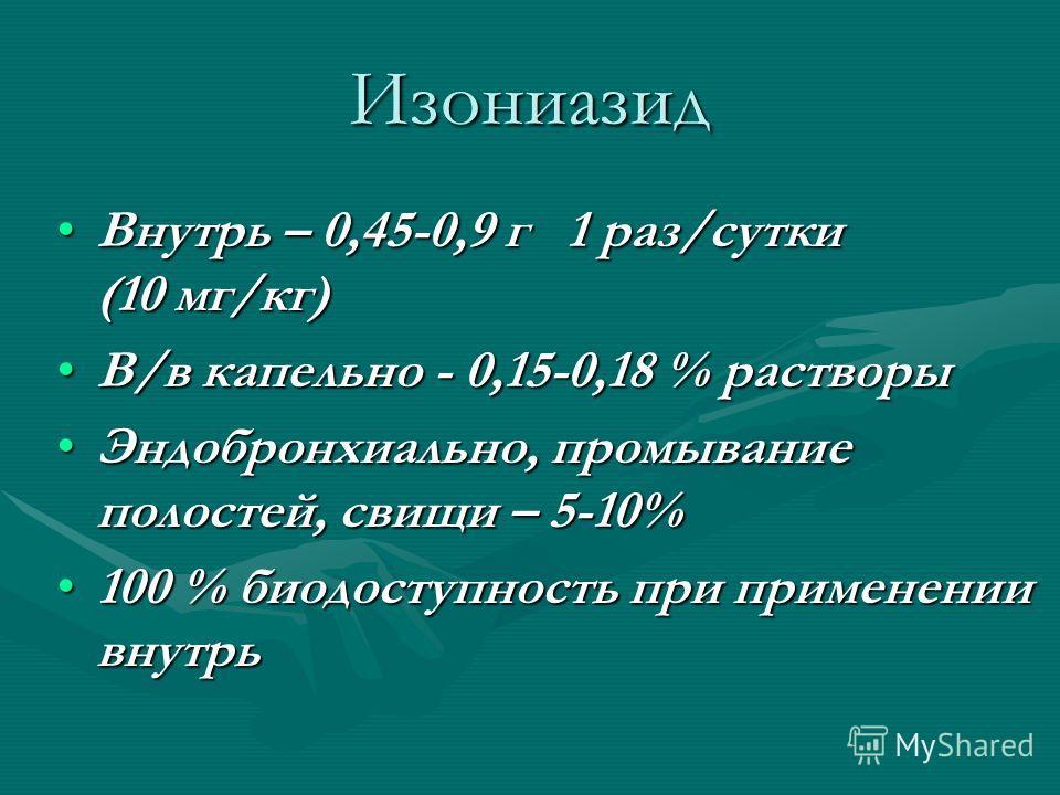 Изониазид Внутрь – 0,45-0,9 г 1 раз/сутки (10 мг/кг)Внутрь – 0,45-0,9 г 1 раз/сутки (10 мг/кг) В/в капельно - 0,15-0,18 % растворыВ/в капельно - 0,15-0,18 % растворы Эндобронхиально, промывание полостей, свищи – 5-10%Эндобронхиально, промывание полос