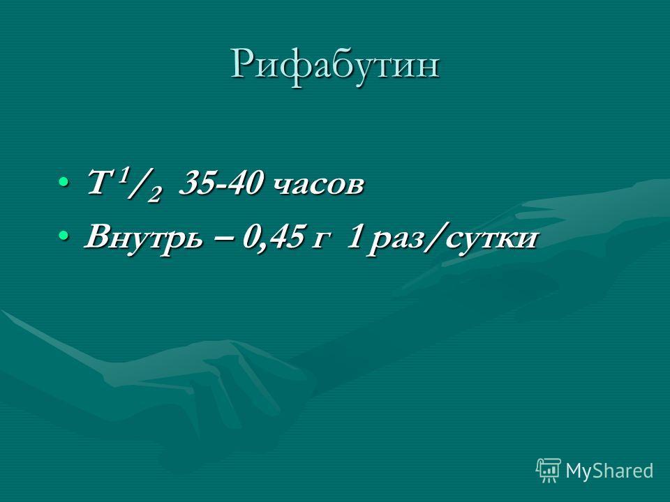 Рифабутин Т 1 / 2 35-40 часовТ 1 / 2 35-40 часов Внутрь – 0,45 г 1 раз/суткиВнутрь – 0,45 г 1 раз/сутки