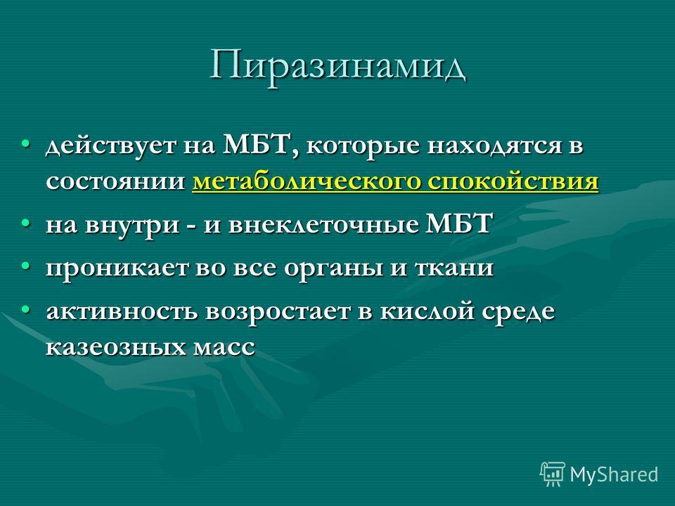 Пиразинамид действует на МБТ, которые находятся в состоянии метаболического спокойствиядействует на МБТ, которые находятся в состоянии метаболического спокойствия на внутри - и внеклеточные МБТна внутри - и внеклеточные МБТ проникает во все органы и