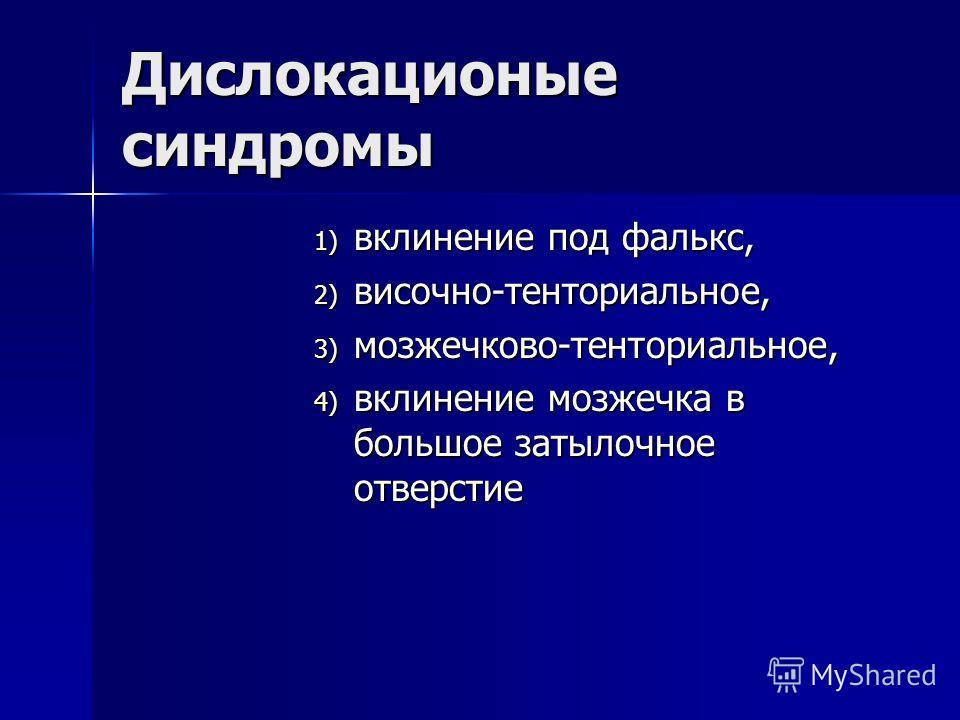 Дислокационые синдромы 1) вклинение под фалькс, 2) височно-тенториальное, 3) мозжечково-тенториальное, 4) вклинение мозжечка в большое затылочное отверстие