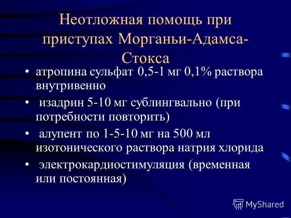 Неотложная помощь при приступах Морганьи-Адамса- Стокса атропина сульфат 0,5-1 мг 0,1% раствора внутривенно изадрин 5-10 мг сублингвально (при потребности повторить) алупент по 1-5-10 мг на 500 мл изотонического раствора натрия хлорида электрокардиос