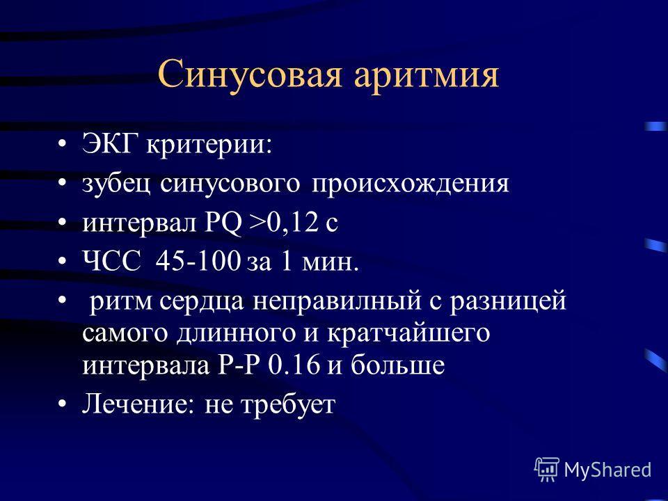 Синусовая аритмия ЭКГ критерии: зубец синусового происхождения интервал PQ >0,12 с ЧСС 45-100 за 1 мин. ритм сердца неправилный с разницей самого длинного и кратчайшего интервала Р-Р 0.16 и больше Лечение: не требует