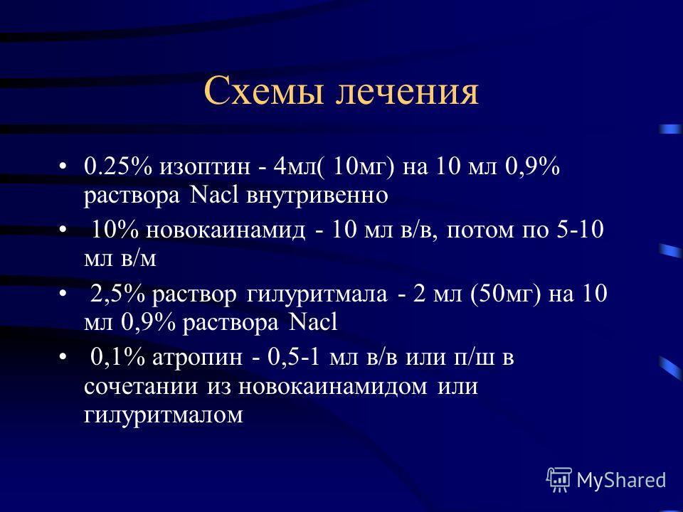 Схемы лечения 0.25% изоптин - 4мл( 10мг) на 10 мл 0,9% раствора Nacl внутривенно 10% новокаинамид - 10 мл в/в, потом по 5-10 мл в/м 2,5% раствор гилуритмала - 2 мл (50мг) на 10 мл 0,9% раствора Nacl 0,1% атропин - 0,5-1 мл в/в или п/ш в сочетании из