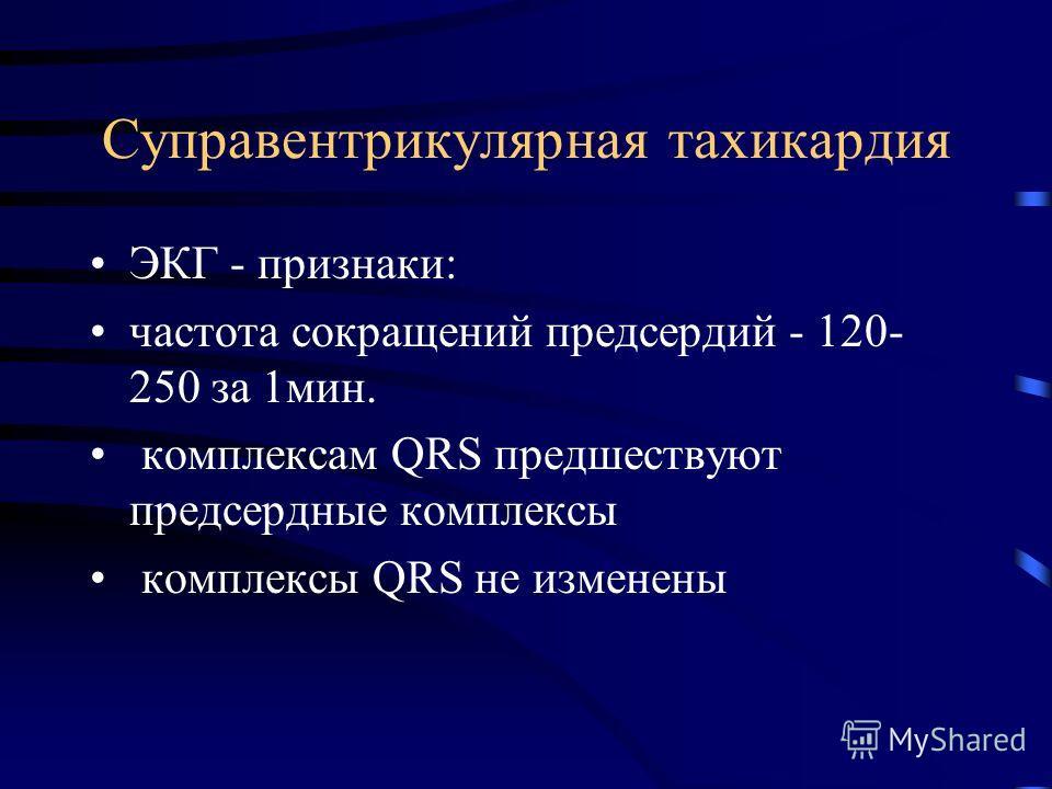 Суправентрикулярная тахикардия ЭКГ - признаки: частота сокращений предсердий - 120- 250 за 1мин. комплексам QRS предшествуют предсердные комплексы комплексы QRS не изменены