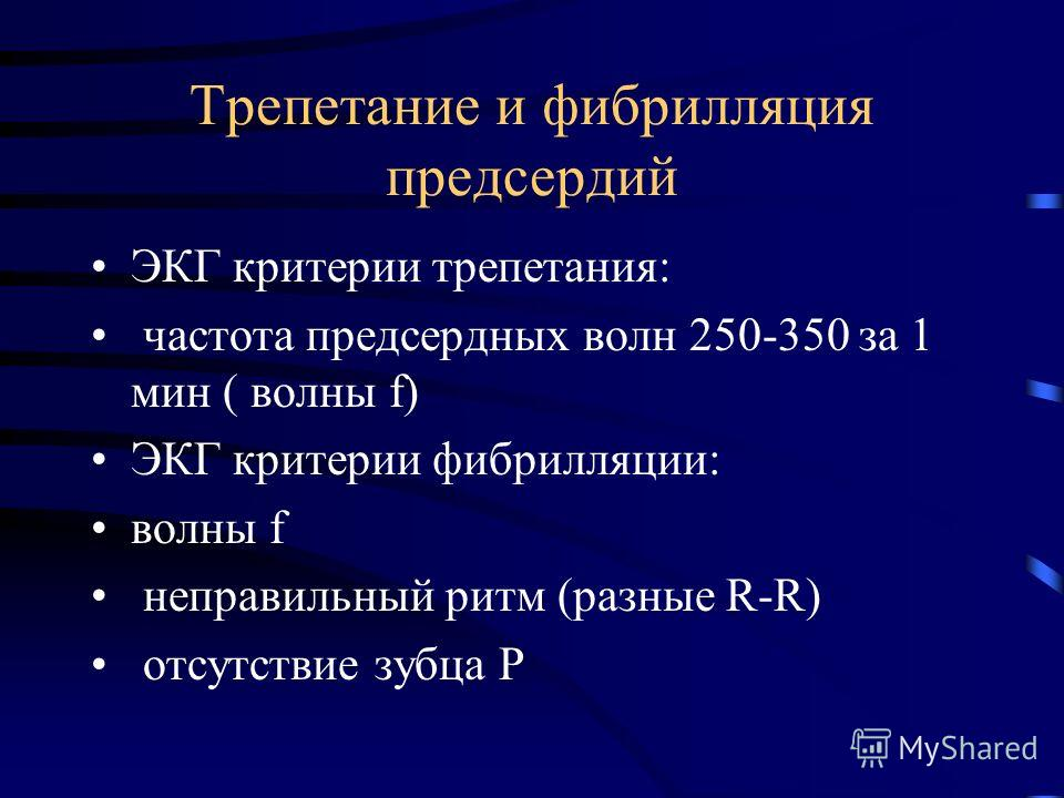 Трепетание и фибрилляция предсердий ЭКГ критерии трепетания: частота предсердных волн 250-350 за 1 мин ( волны f) ЭКГ критерии фибрилляции: волны f неправильный ритм (разные R-R) отсутствие зубца Р