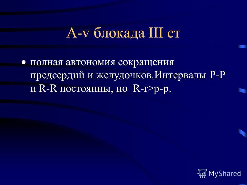 А-v блокада ІІІ ст полная автономия сокращения предсердий и желудочков.Интервалы P-P и R-R постоянны, но R-r>p-p.