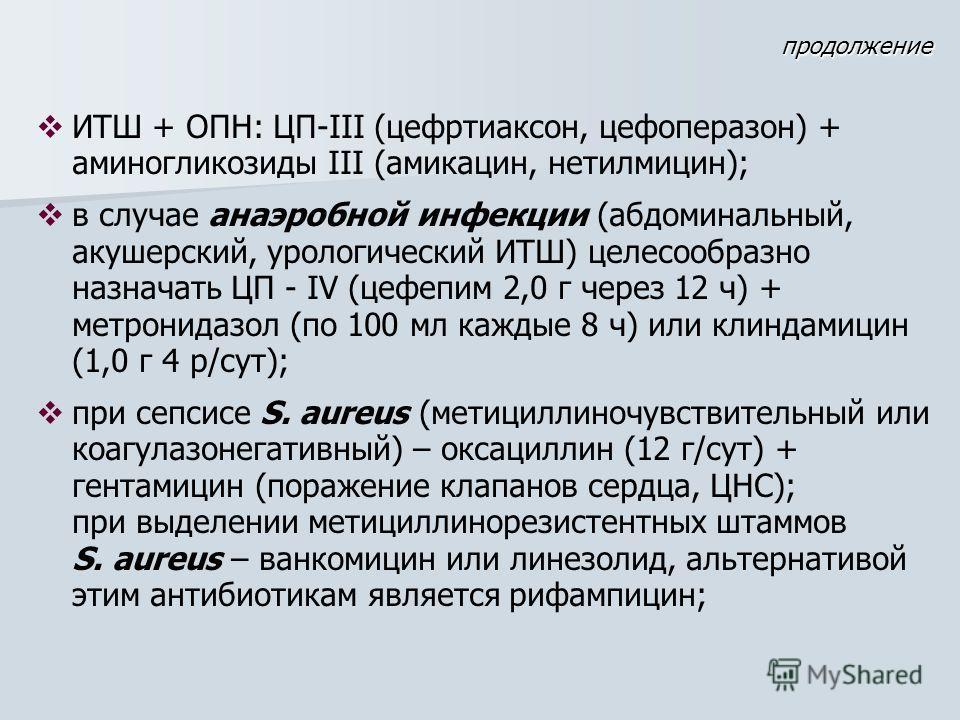ИТШ + ОПН: ЦП-III (цефртиаксон, цефоперазон) + аминогликозиды III (амикацин, нетилмицин); в случае анаэробной инфекции (абдоминальный, акушерский, урологический ИТШ) целесообразно назначать ЦП - IV (цефепим 2,0 г через 12 ч) + метронидазол (по 100 мл