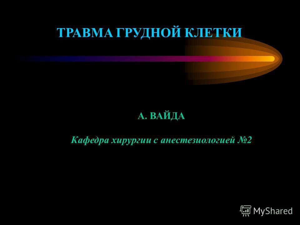 ТРАВМА ГРУДНОЙ КЛЕТКИ А. ВАЙДА Кафедра хирургии с анестезиологией 2