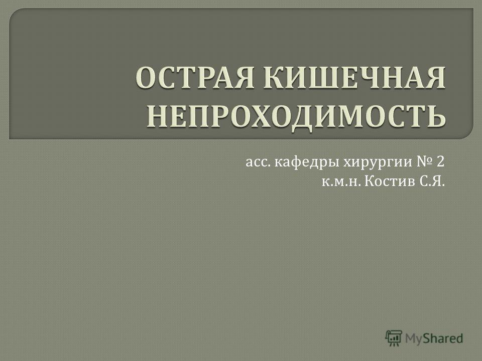 асс. кафедры хирургии 2 к. м. н. Костив С. Я.
