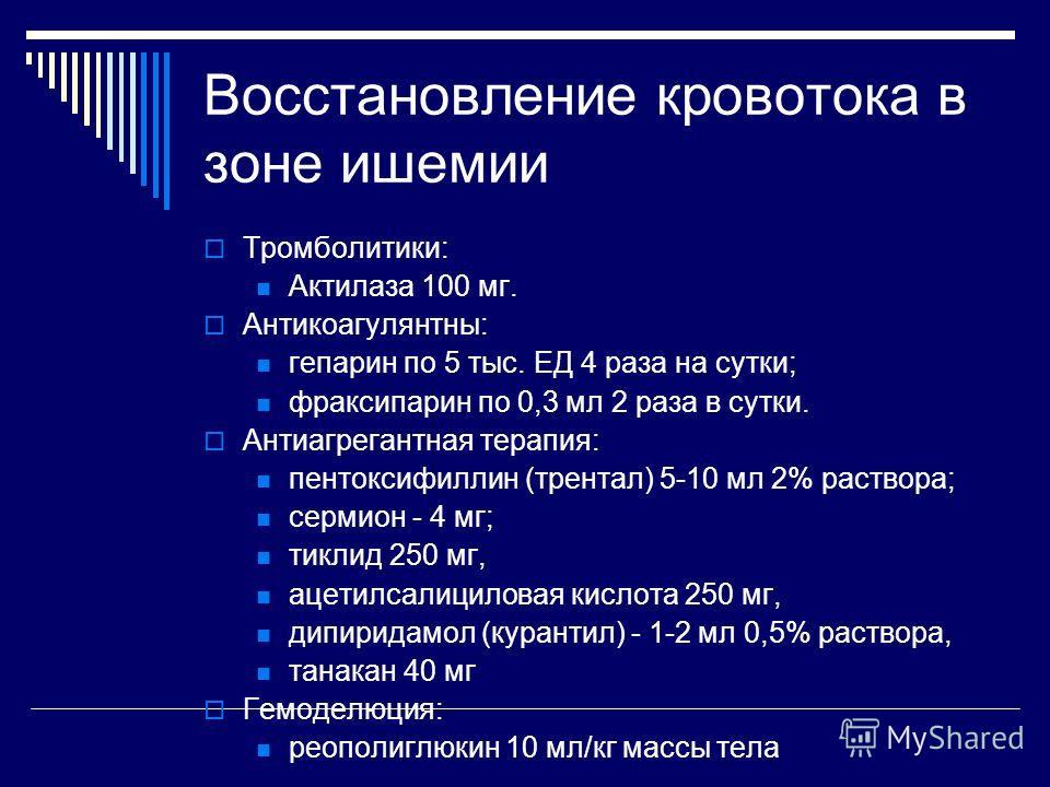 Восстановление кровотока в зоне ишемии Тромболитики: Актилаза 100 мг. Антикоагулянтны: гепарин по 5 тыс. ЕД 4 раза на сутки; фраксипарин по 0,3 мл 2 раза в сутки. Антиагрегантная терапия: пентоксифиллин (трентал) 5-10 мл 2% раствора; сермион - 4 мг;