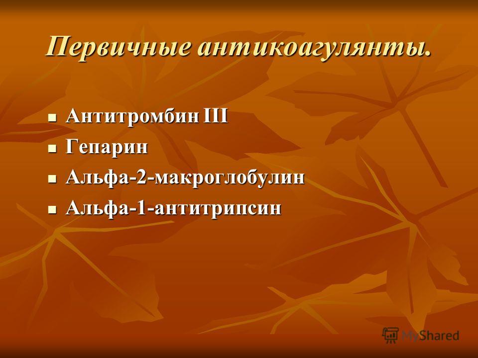 Первичные антикоагулянты. Антитромбин ІІІ Антитромбин ІІІ Гепарин Гепарин Альфа-2-макроглобулин Альфа-2-макроглобулин Альфа-1-антитрипсин Альфа-1-антитрипсин