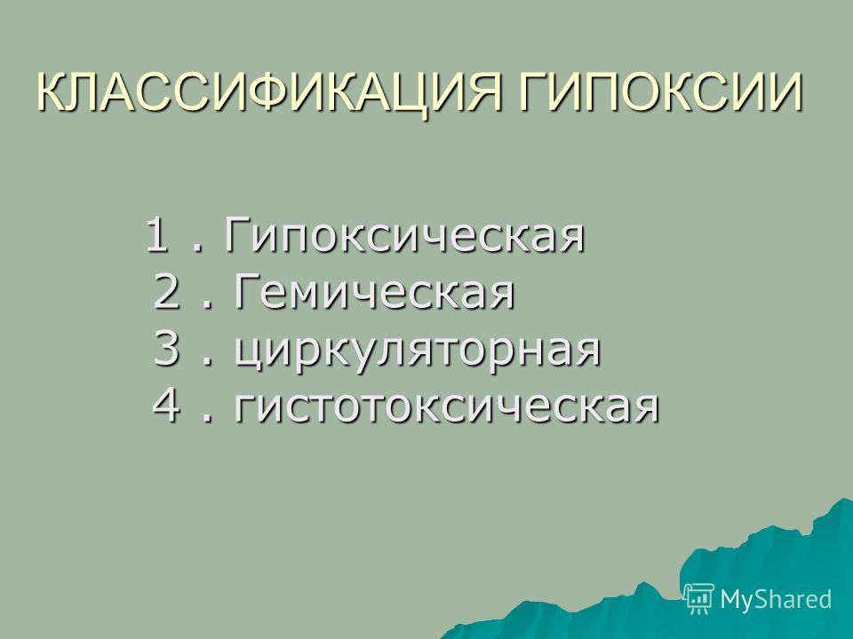 КЛАССИФИКАЦИЯ ГИПОКСИИ 1. Гипоксическая 2. Гемическая 3. циркуляторная 4. гистотоксическая 1. Гипоксическая 2. Гемическая 3. циркуляторная 4. гистотоксическая