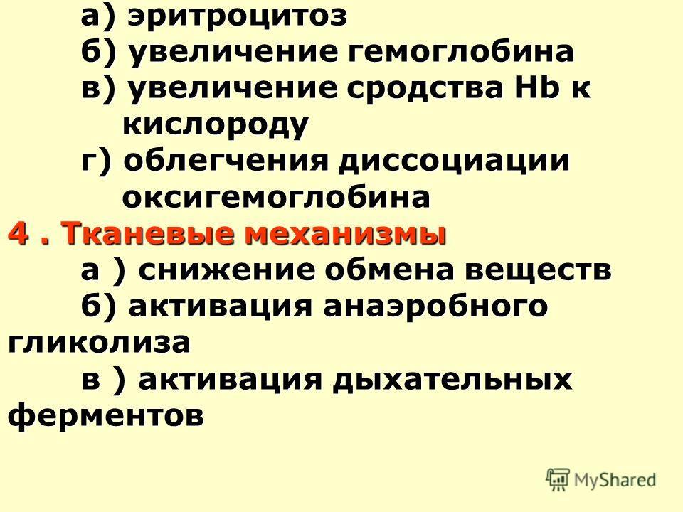 3. Кровяные механизмы а) эритроцитоз б) увеличение гемоглобина в) увеличение сродства Hb к кислороду г) облегчения диссоциации оксигемоглобина 4. Тканевые механизмы а ) снижение обмена веществ б) активация анаэробного гликолиза в ) активация дыхатель