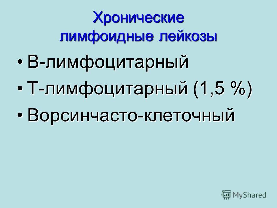 Хронические лимфоидные лейкозы В-лимфоцитарныйВ-лимфоцитарный Т-лимфоцитарный (1,5 %)Т-лимфоцитарный (1,5 %) Ворсинчасто-клеточныйВорсинчасто-клеточный