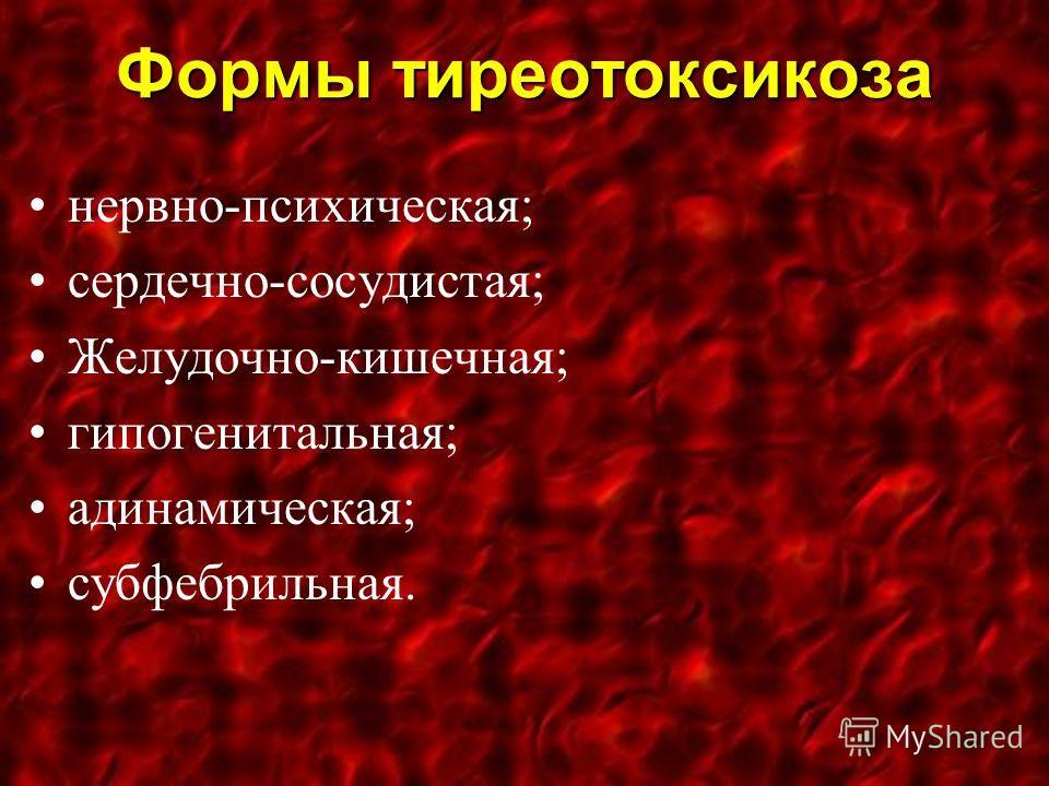 Формы тиреотоксикоза нервно-психическая; сердечно-сосудистая; Желудочно-кишечная; гипогенитальная; адинамическая; субфебрильная.