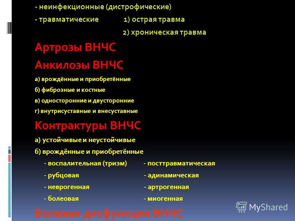 - неинфекционные (дистрофические) - травматические 1) острая травма 2) хроническая травма Артрозы ВНЧС Анкилозы ВНЧС а) врождённые и приобретённые б) фиброзные и костные в) односторонние и двусторонние г) внутрисуставные и внесуставные Контрактуры ВН
