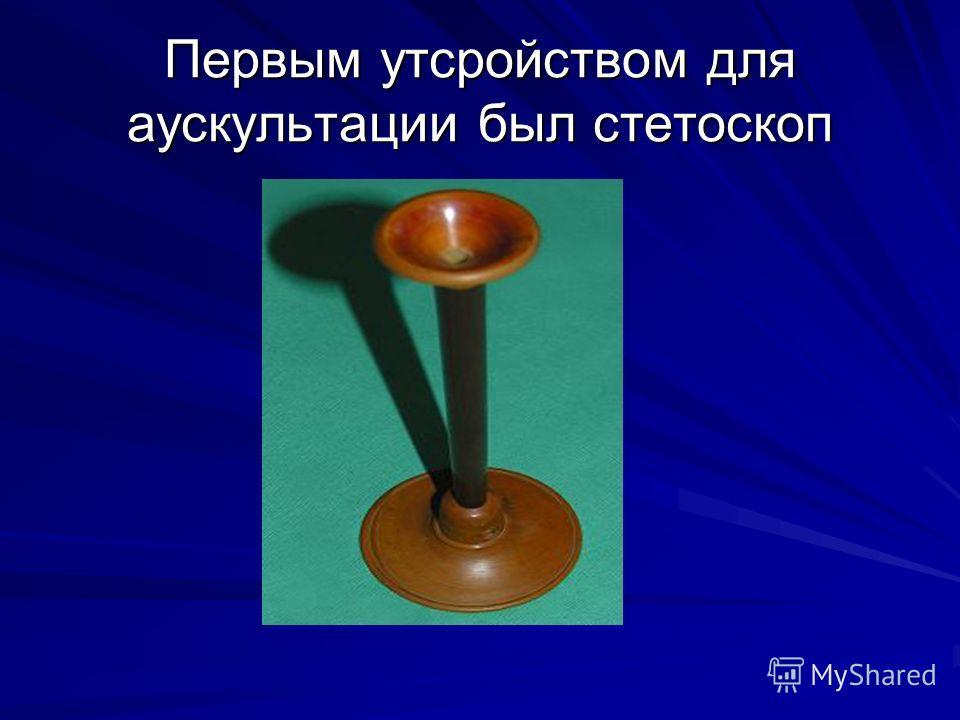 Первым утсройством для аускультации был стетоскоп