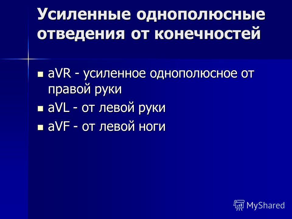 Усиленные однополюсные отведения от конечностей aVR - усиленное однополюсное от правой руки aVR - усиленное однополюсное от правой руки aVL - от левой руки aVL - от левой руки aVF - от левой ноги aVF - от левой ноги