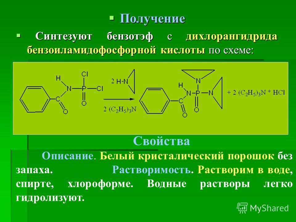Получение Получение Синтезуют бензотэф с дихлорангидрида бензоиламидофосфорной кислоты по схеме: Синтезуют бензотэф с дихлорангидрида бензоиламидофосфорной кислоты по схеме: Свойства Описание. Белый кристалический порошок без запаха. Растворимость. Р