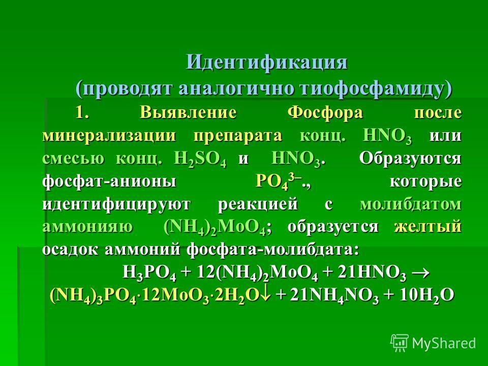 Идентификация (проводят аналогично тиофосфамиду) 1. Выявление Фосфора после минерализации препарата конц. HNO 3 или смесью конц. H 2 SO 4 и HNO 3. Образуются фосфат-анионы PO 4 3–., которые идентифицируют реакцией с молибдатом аммонияю (NH 4 ) 2 MoО