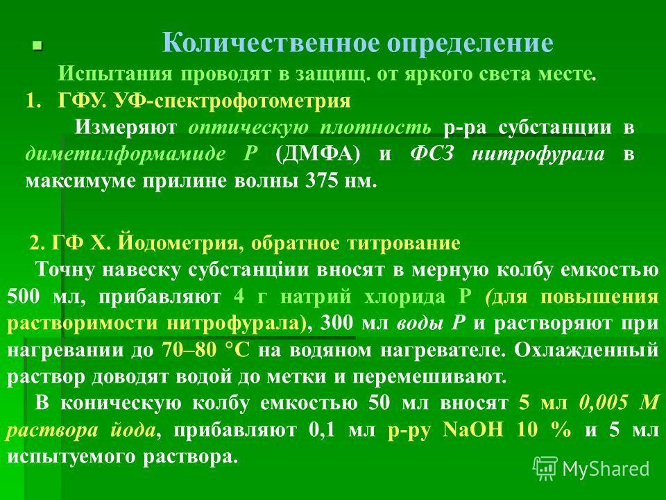 Количественное определение Испытания проводят в защищ. от яркого света месте. 1.ГФУ. УФ-спектрофотометрия Измеряют оптическую плотность р-ра субстанции в диметилформамиде Р (ДМФА) и ФСЗ нитрофурала в максимуме прилине волны 375 нм. 2. ГФ Х. Йодометри