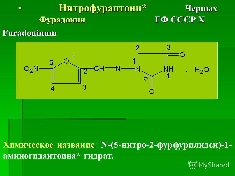 Нитрофурантоин* Черных Фурадонин ГФ СССР Х Нитрофурантоин* Черных Фурадонин ГФ СССР ХFuradoninum Химическое название: N-(5-нитро-2-фурфурилиден)-1- аминогидантоина* гидрат.