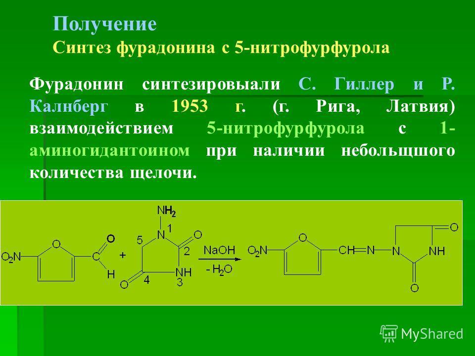 Получение Синтез фурадонина с 5-нитрофурфурола Фурадонин синтезировыали С. Гиллер и Р. Калнберг в 1953 г. (г. Рига, Латвия) взаимодействием 5-нитрофурфурола с 1- аминогидантоином при наличии небольщшого количества щелочи.