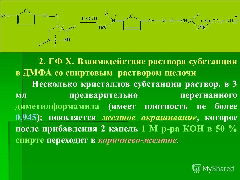 2. ГФ Х. Взаимодействие раствора субстанции в ДМФА со спиртовым раствором щелочи Несколько кристаллов субстанции раствор. в 3 мл предварительно перегнанного диметилформамида (имеет плотность не более 0,945); появляется желтое окрашивание, которое пос