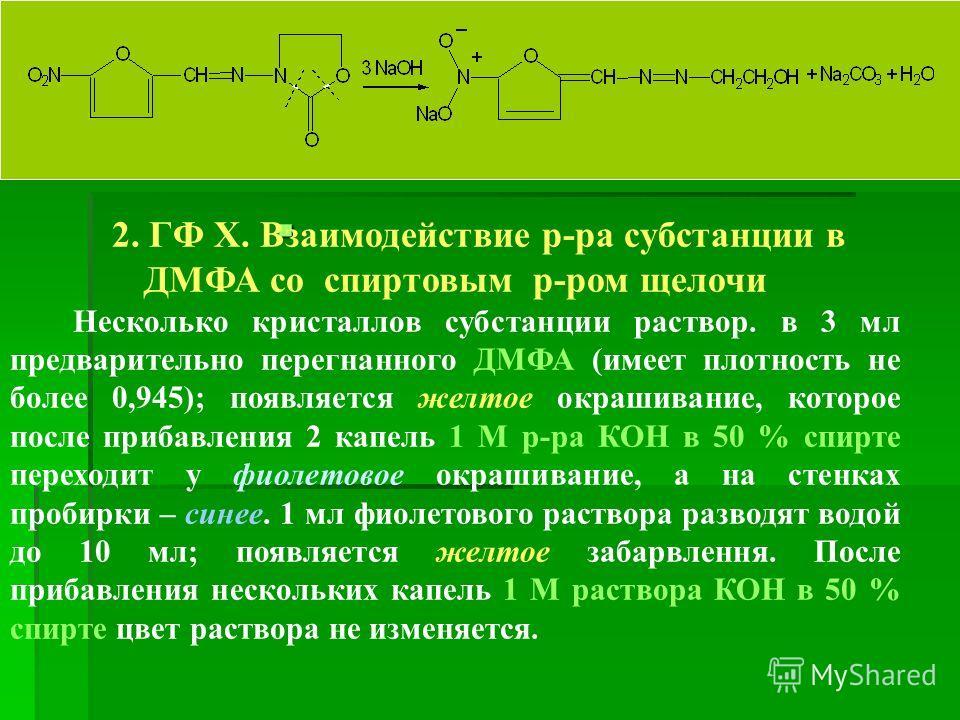 2. ГФ Х. Взаимодействие р-ра субстанции в ДМФА со спиртовым р-ром щелочи Несколько кристаллов субстанции раствор. в 3 мл предварительно перегнанного ДМФА (имеет плотность не более 0,945); появляется желтое окрашивание, которое после прибавления 2 кап